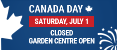 We are CLOSED on Canada Day but our Garden Center is OPEN